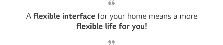 A flexible for your home means a more flexible life for you!