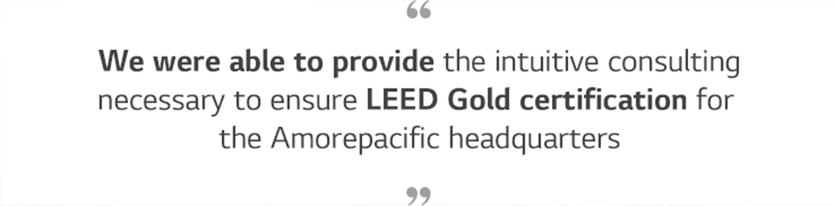 We were able to provide the intuitive consulting necessary to ensure LEED Gold certification for the Amorepacific headquarters